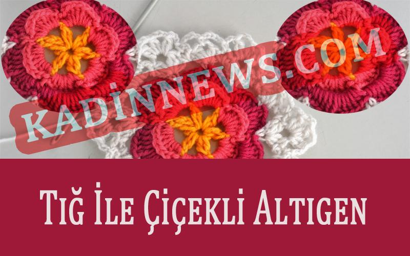 Tığ İle Çiçekli Altıgen Yapma - Kadınnews.Com